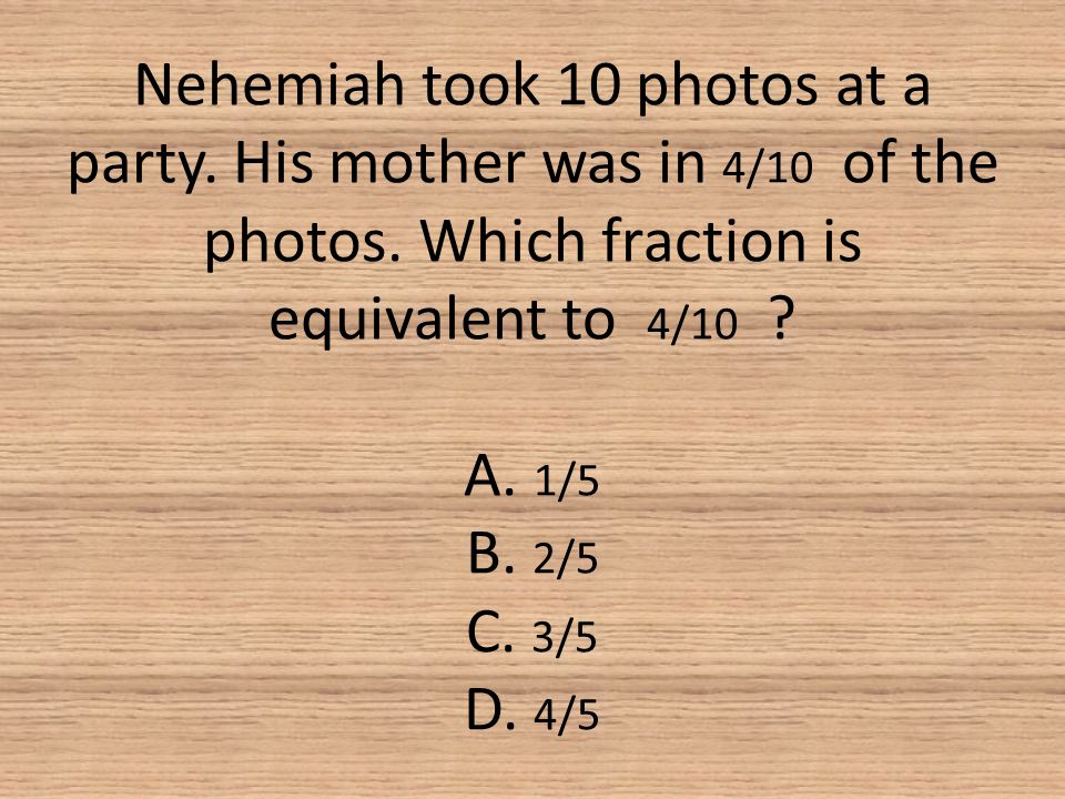 Nehemiah took 10 photos at a party. His mother was in 4/10 of the photos. Which fraction is equivalent to 4/10 ? A. 1/5 B. 2/5 C. 3/5 D. 4/5