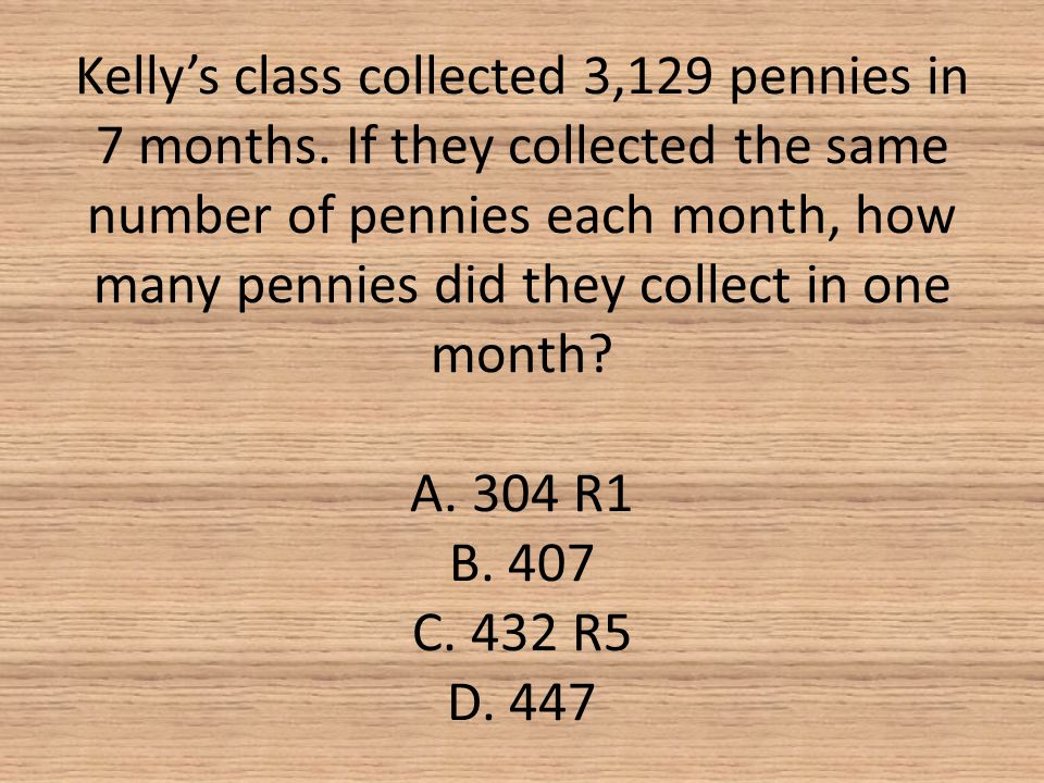 Kelly's class collected 3,129 pennies in 7 months. If they collected the same number of pennies each month, how many pennies did they collect in one m