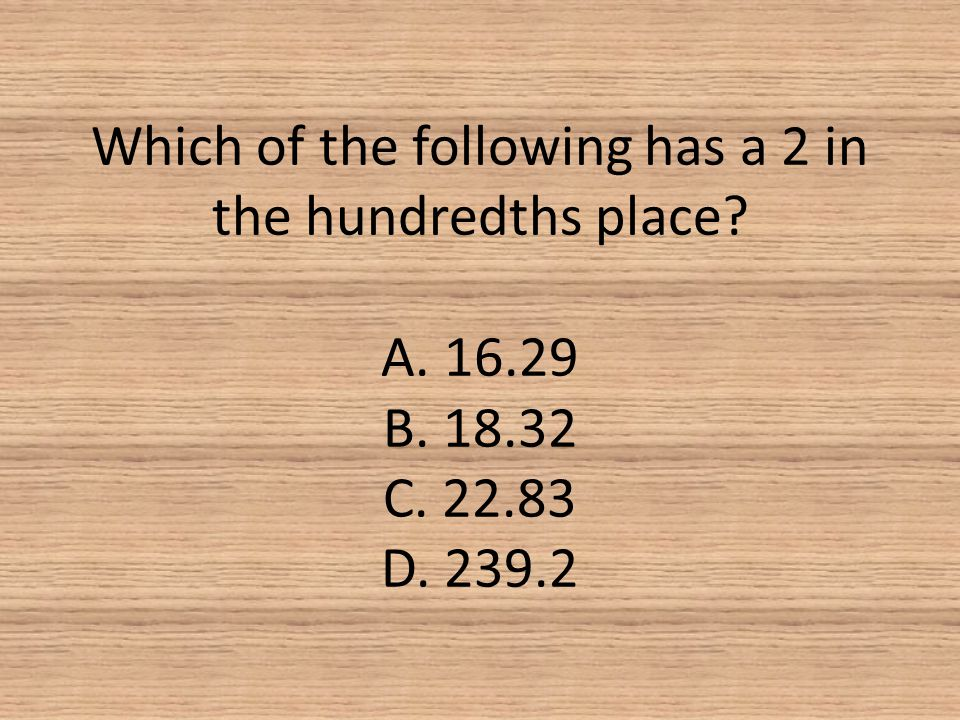 Which of the following has a 2 in the hundredths place? A. 16.29 B. 18.32 C. 22.83 D. 239.2