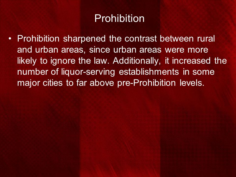 Prohibition Prohibition sharpened the contrast between rural and urban areas, since urban areas were more likely to ignore the law. Additionally, it i
