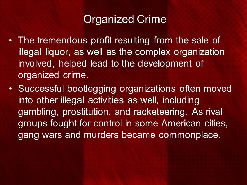 Organized Crime The tremendous profit resulting from the sale of illegal liquor, as well as the complex organization involved, helped lead to the deve