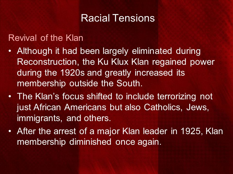 Racial Tensions Revival of the Klan Although it had been largely eliminated during Reconstruction, the Ku Klux Klan regained power during the 1920s an