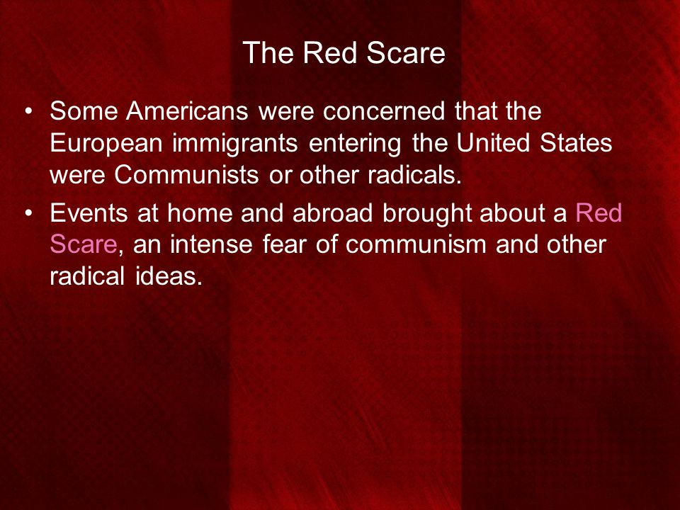 The Red Scare Some Americans were concerned that the European immigrants entering the United States were Communists or other radicals. Events at home
