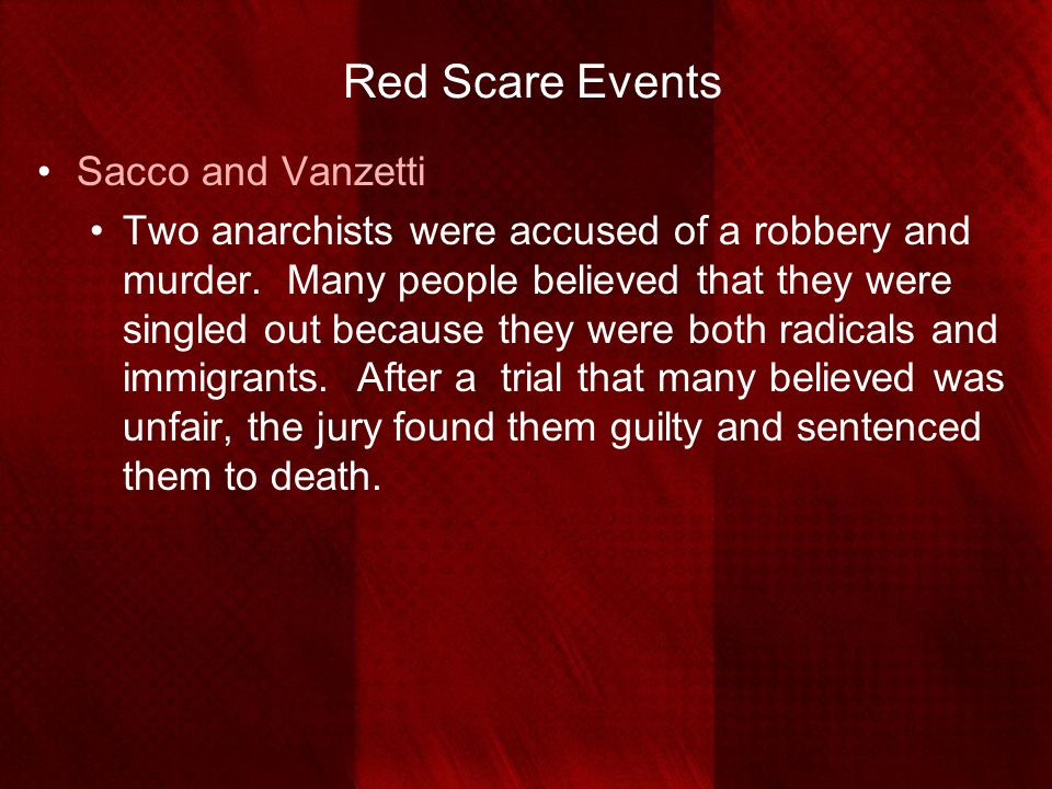 Red Scare Events Sacco and Vanzetti Two anarchists were accused of a robbery and murder. Many people believed that they were singled out because they