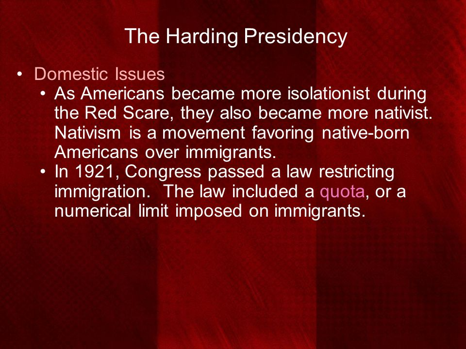 The Harding Presidency Domestic Issues As Americans became more isolationist during the Red Scare, they also became more nativist. Nativism is a movem