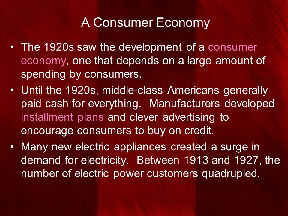 A Consumer Economy The 1920s saw the development of a consumer economy, one that depends on a large amount of spending by consumers. Until the 1920s,