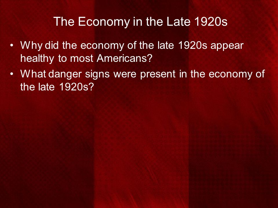 The Economy in the Late 1920s Why did the economy of the late 1920s appear healthy to most Americans? What danger signs were present in the economy of
