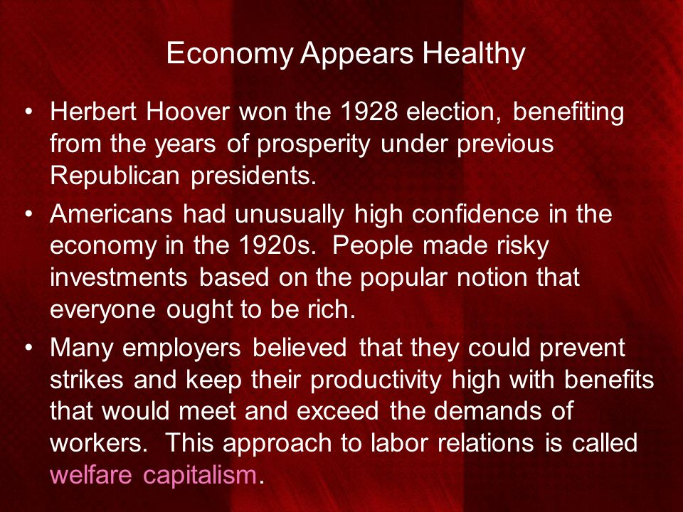 Economy Appears Healthy Herbert Hoover won the 1928 election, benefiting from the years of prosperity under previous Republican presidents. Americans