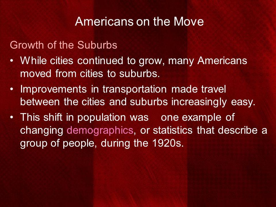Americans on the Move Growth of the Suburbs While cities continued to grow, many Americans moved from cities to suburbs. Improvements in transportatio