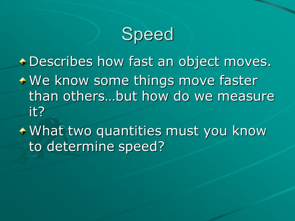 Speed Describes how fast an object moves. We know some things move faster than others…but how do we measure it? What two quantities must you know to d