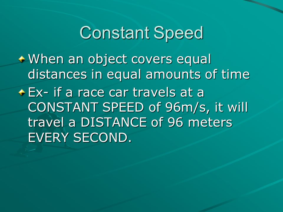 Constant Speed When an object covers equal distances in equal amounts of time Ex- if a race car travels at a CONSTANT SPEED of 96m/s, it will travel a