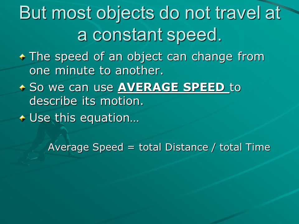 But most objects do not travel at a constant speed. The speed of an object can change from one minute to another. So we can use AVERAGE SPEED to descr