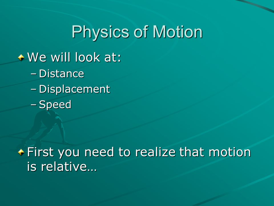 Physics of Motion We will look at: –Distance –Displacement –Speed First you need to realize that motion is relative…