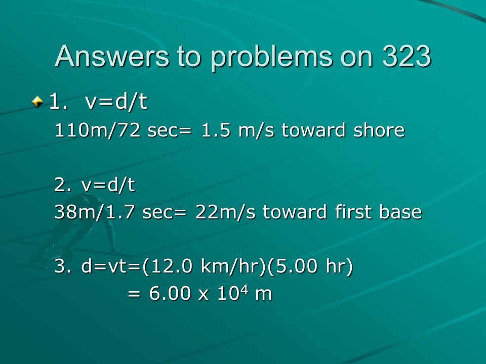 Answers to problems on 323 1. v=d/t 110m/72 sec= 1.5 m/s toward shore 2.v=d/t 38m/1.7 sec= 22m/s toward first base 3.d=vt=(12.0 km/hr)(5.00 hr) = 6.00