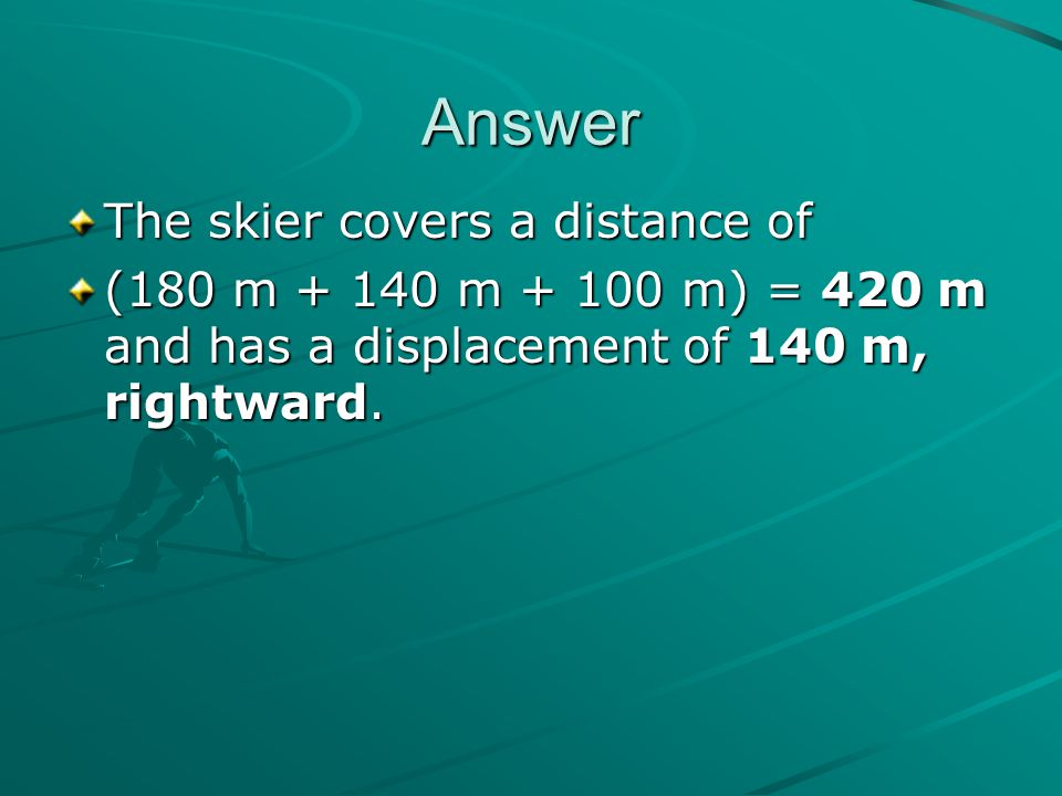 Answer The skier covers a distance of (180 m + 140 m + 100 m) = 420 m and has a displacement of 140 m, rightward.