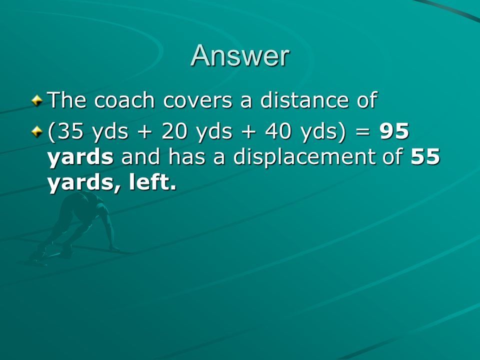 Answer The coach covers a distance of (35 yds + 20 yds + 40 yds) = 95 yards and has a displacement of 55 yards, left.
