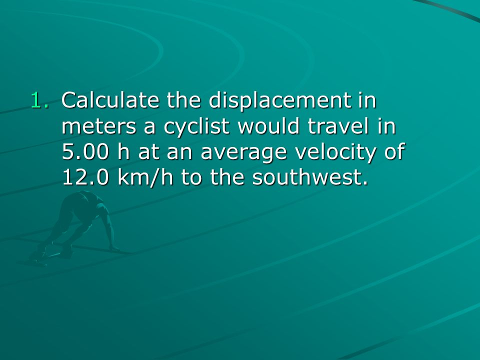 1.Calculate the displacement in meters a cyclist would travel in 5.00 h at an average velocity of 12.0 km/h to the southwest.