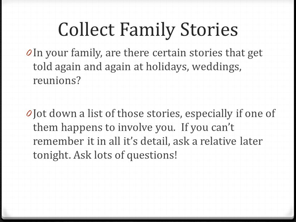 Collect Family Stories 0 In your family, are there certain stories that get told again and again at holidays, weddings, reunions.