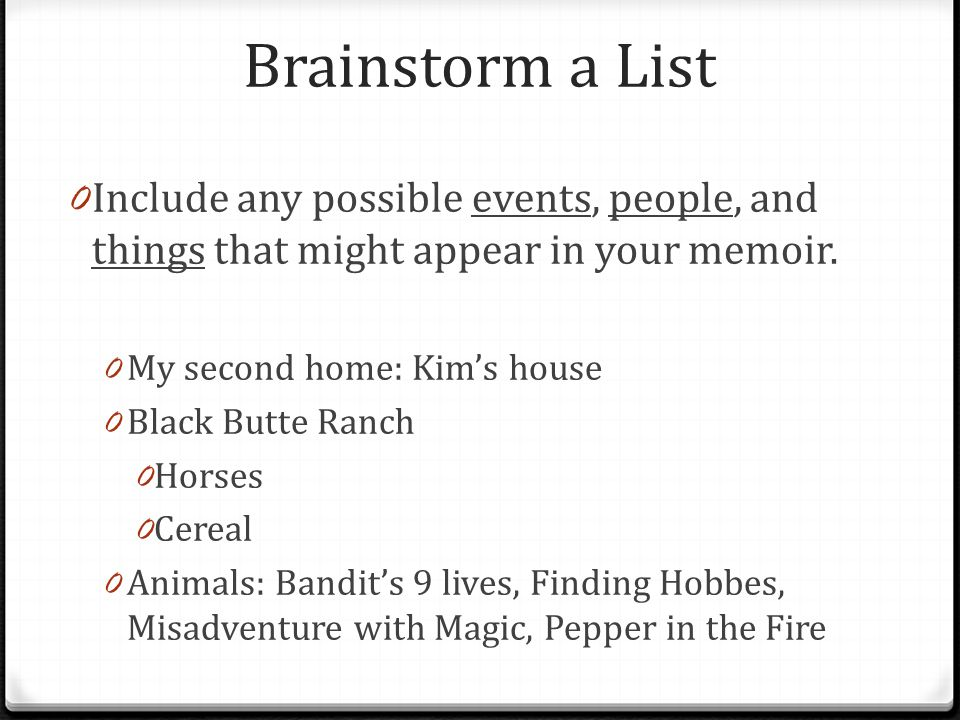 Brainstorm a List 0 Include any possible events, people, and things that might appear in your memoir.