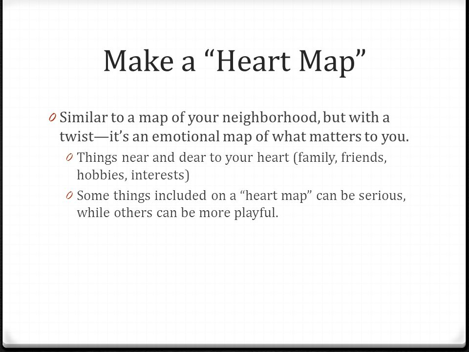 Make a Heart Map 0 Similar to a map of your neighborhood, but with a twist—it's an emotional map of what matters to you.