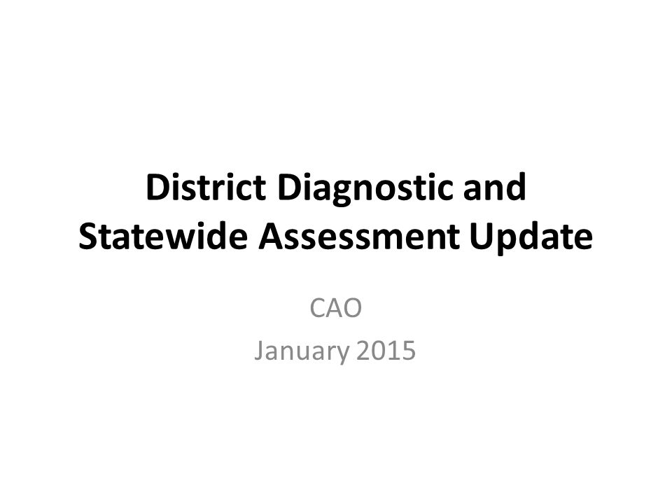 District Diagnostic and Statewide Assessment Update CAO January 2015