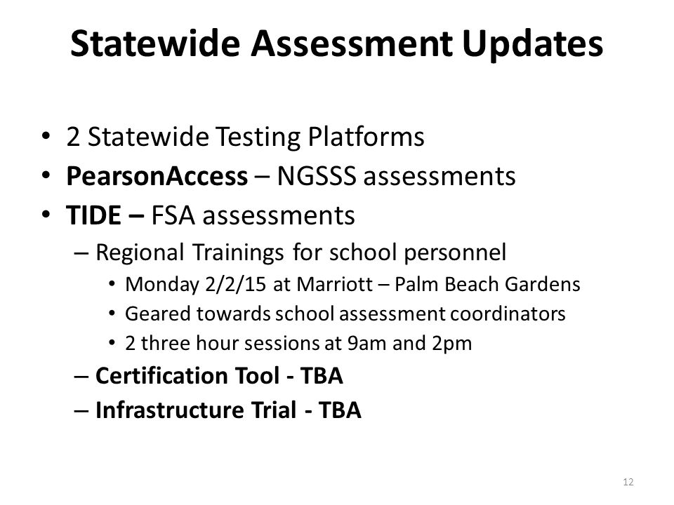 Statewide Assessment Updates 2 Statewide Testing Platforms PearsonAccess – NGSSS assessments TIDE – FSA assessments – Regional Trainings for school personnel Monday 2/2/15 at Marriott – Palm Beach Gardens Geared towards school assessment coordinators 2 three hour sessions at 9am and 2pm – Certification Tool - TBA – Infrastructure Trial - TBA 12