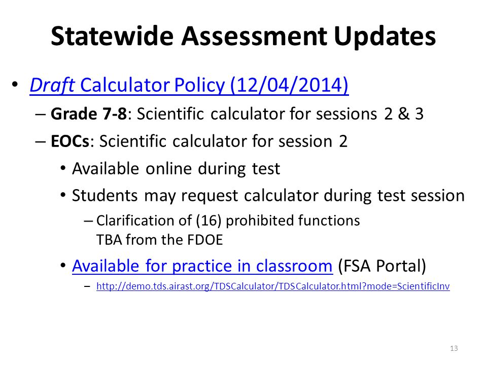 Statewide Assessment Updates Draft Calculator Policy (12/04/2014) Draft Calculator Policy (12/04/2014) – Grade 7-8: Scientific calculator for sessions 2 & 3 – EOCs: Scientific calculator for session 2 Available online during test Students may request calculator during test session – Clarification of (16) prohibited functions TBA from the FDOE Available for practice in classroom (FSA Portal) Available for practice in classroom – http://demo.tds.airast.org/TDSCalculator/TDSCalculator.html mode=ScientificInv http://demo.tds.airast.org/TDSCalculator/TDSCalculator.html mode=ScientificInv 13