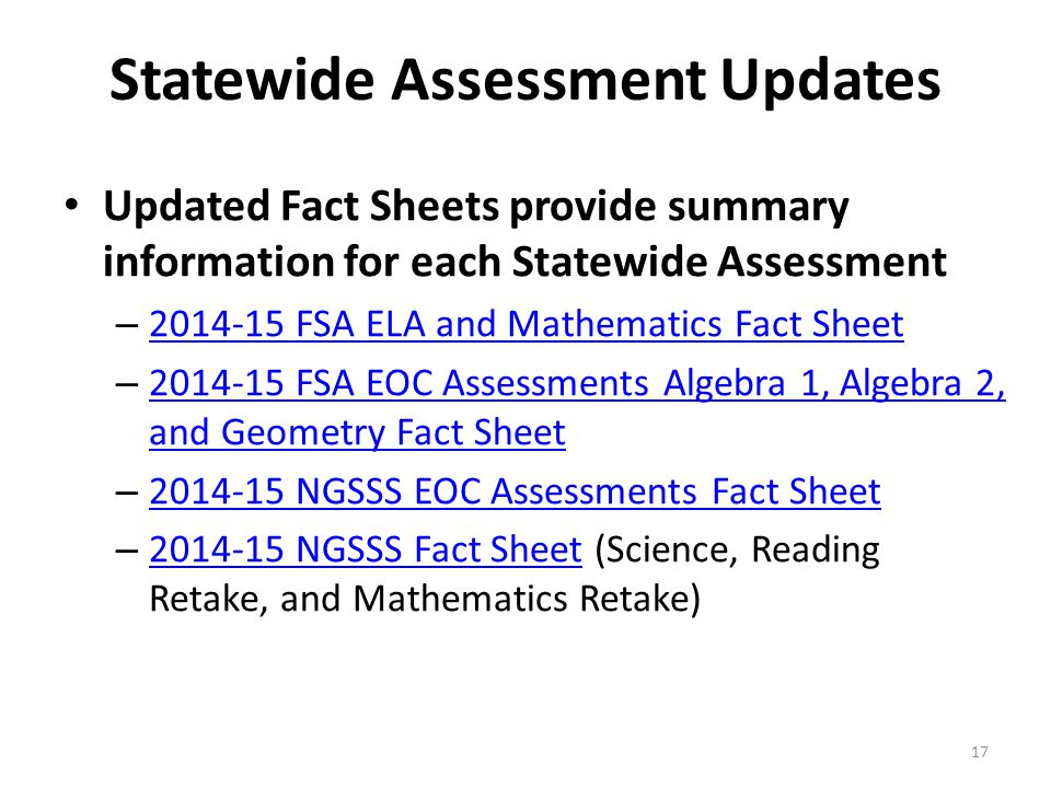 Statewide Assessment Updates Updated Fact Sheets provide summary information for each Statewide Assessment – 2014-15 FSA ELA and Mathematics Fact Sheet 2014-15 FSA ELA and Mathematics Fact Sheet – 2014-15 FSA EOC Assessments Algebra 1, Algebra 2, and Geometry Fact Sheet 2014-15 FSA EOC Assessments Algebra 1, Algebra 2, and Geometry Fact Sheet – 2014-15 NGSSS EOC Assessments Fact Sheet 2014-15 NGSSS EOC Assessments Fact Sheet – 2014-15 NGSSS Fact Sheet (Science, Reading Retake, and Mathematics Retake) 2014-15 NGSSS Fact Sheet 17