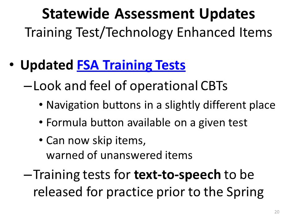 Statewide Assessment Updates Training Test/Technology Enhanced Items Updated FSA Training TestsFSA Training Tests – Look and feel of operational CBTs Navigation buttons in a slightly different place Formula button available on a given test Can now skip items, warned of unanswered items – Training tests for text-to-speech to be released for practice prior to the Spring 20