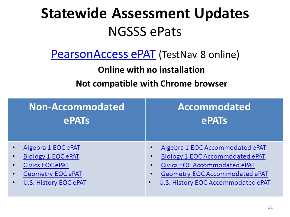 Statewide Assessment Updates NGSSS ePats PearsonAccess ePAT (TestNav 8 online) PearsonAccess ePAT Online with no installation Not compatible with Chrome browser 21 Non-Accommodated ePATs Accommodated ePATs Algebra 1 EOC ePAT Biology 1 EOC ePAT Civics EOC ePAT Geometry EOC ePAT U.S.