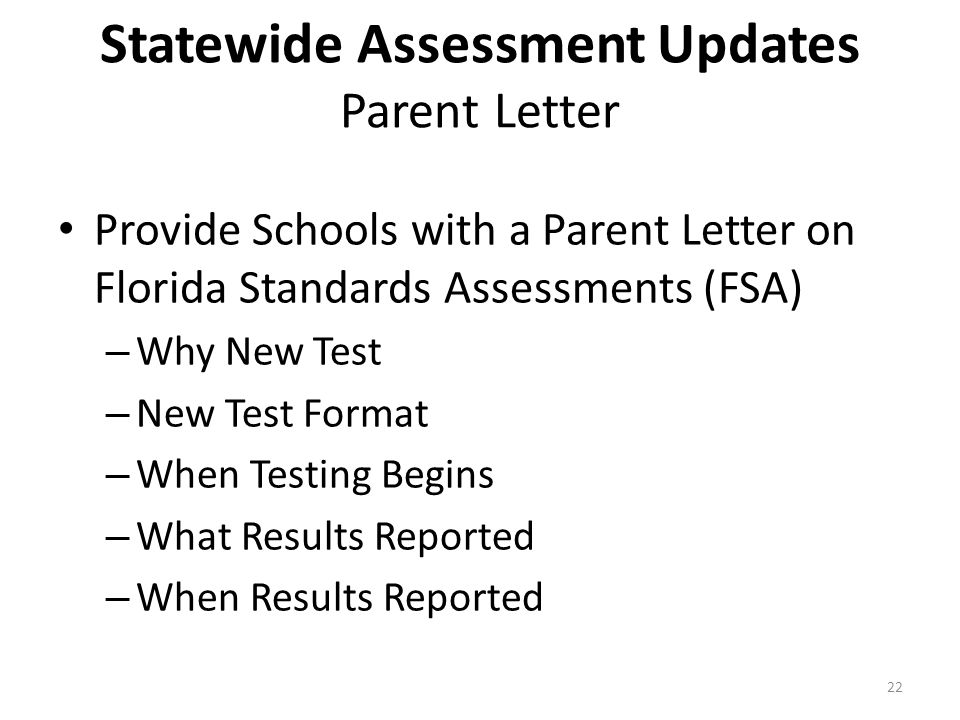 Statewide Assessment Updates Parent Letter Provide Schools with a Parent Letter on Florida Standards Assessments (FSA) – Why New Test – New Test Format – When Testing Begins – What Results Reported – When Results Reported 22