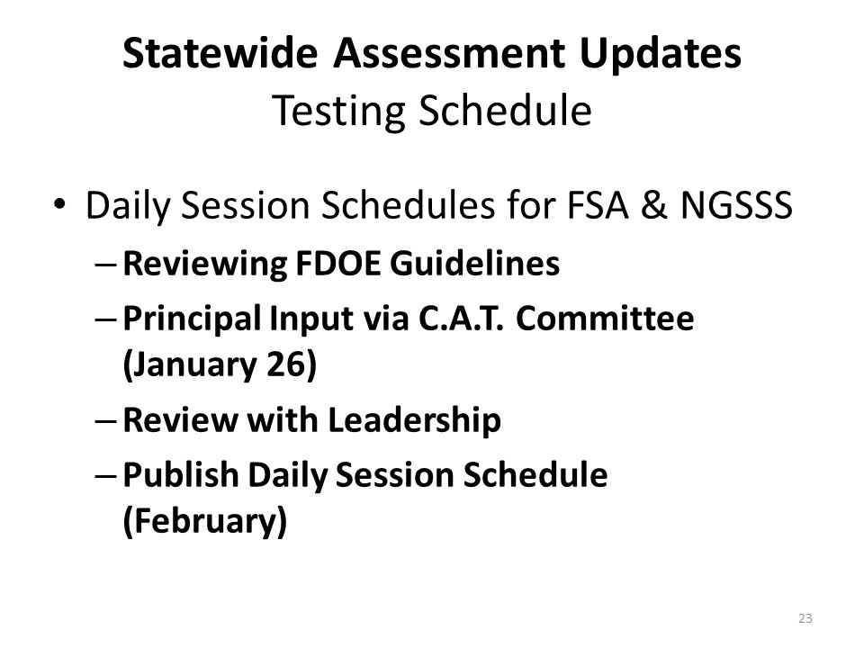 Statewide Assessment Updates Testing Schedule Daily Session Schedules for FSA & NGSSS – Reviewing FDOE Guidelines – Principal Input via C.A.T.