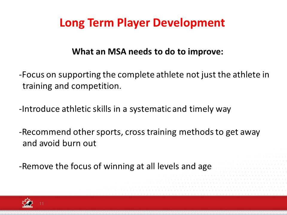 Long Term Player Development 11 What an MSA needs to do to improve: -Focus on supporting the complete athlete not just the athlete in training and competition.