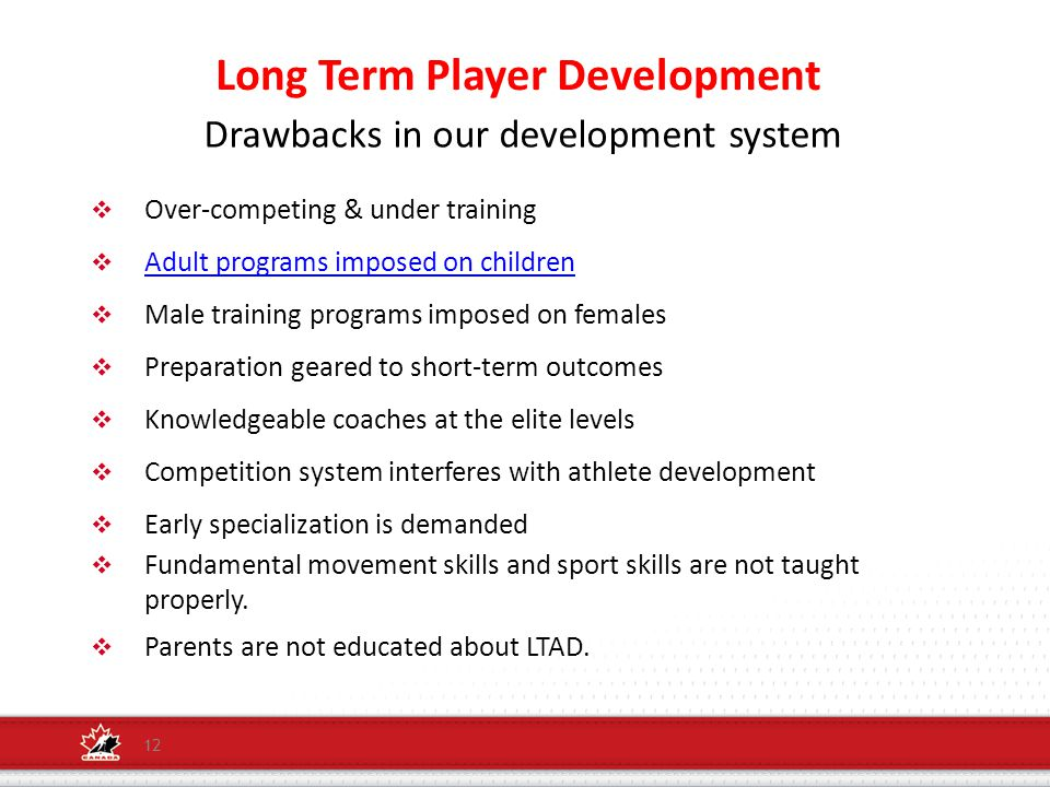 Long Term Player Development 12  Over-competing & under training  Adult programs imposed on children Adult programs imposed on children  Male training programs imposed on females  Preparation geared to short-term outcomes  Knowledgeable coaches at the elite levels  Competition system interferes with athlete development  Early specialization is demanded  Fundamental movement skills and sport skills are not taught properly.