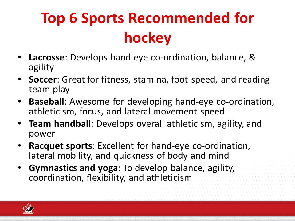 Top 6 Sports Recommended for hockey Lacrosse: Develops hand eye co-ordination, balance, & agility Soccer: Great for fitness, stamina, foot speed, and reading team play Baseball: Awesome for developing hand-eye co-ordination, athleticism, focus, and lateral movement speed Team handball: Develops overall athleticism, agility, and power Racquet sports: Excellent for hand-eye co-ordination, lateral mobility, and quickness of body and mind Gymnastics and yoga: To develop balance, agility, coordination, flexibility, and athleticism