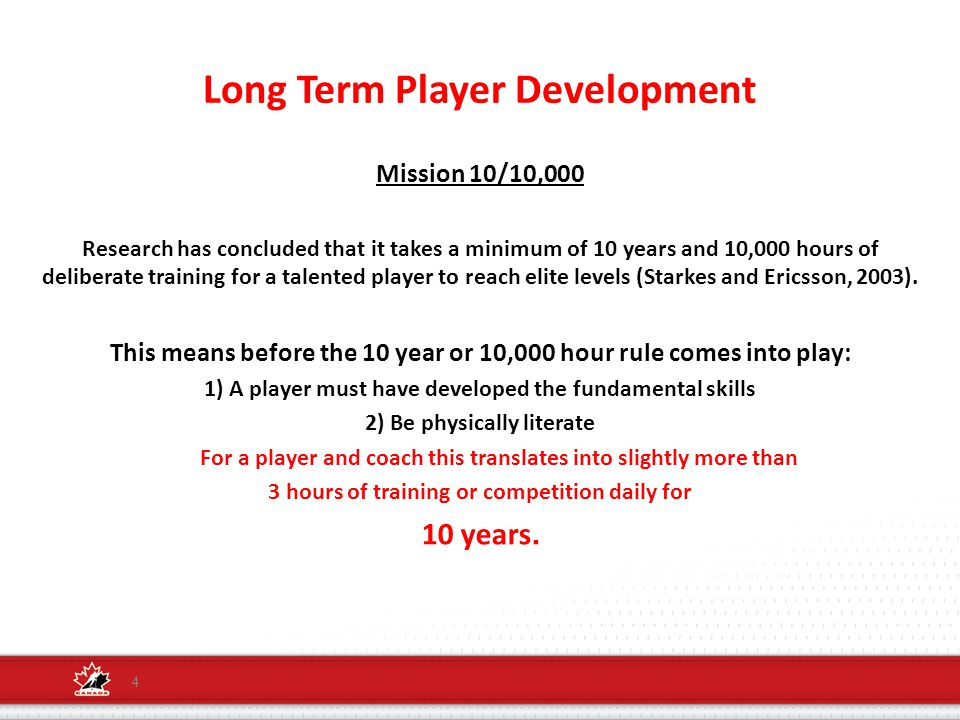 Long Term Player Development Mission 10/10,000 Research has concluded that it takes a minimum of 10 years and 10,000 hours of deliberate training for a talented player to reach elite levels (Starkes and Ericsson, 2003).