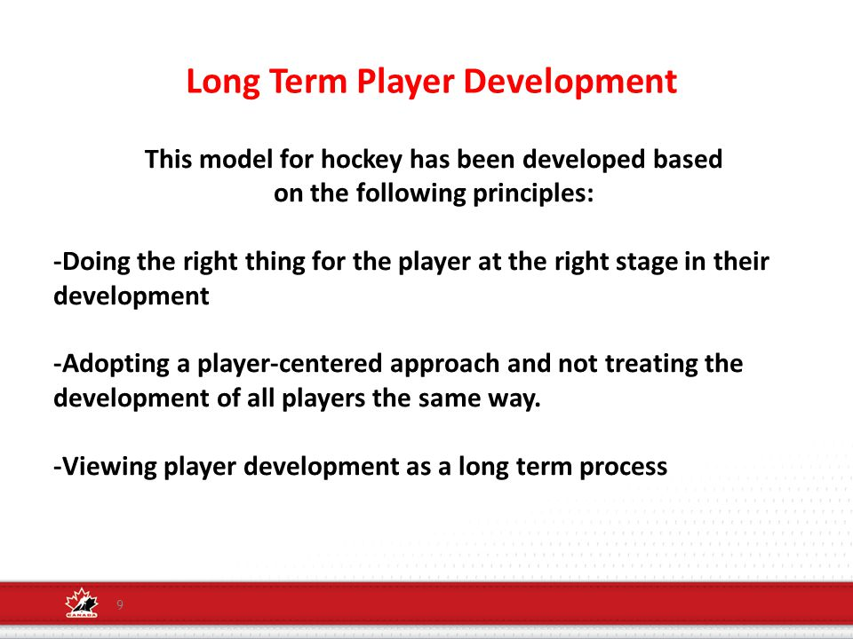 Long Term Player Development 9 This model for hockey has been developed based on the following principles: -Doing the right thing for the player at the right stage in their development -Adopting a player-centered approach and not treating the development of all players the same way.