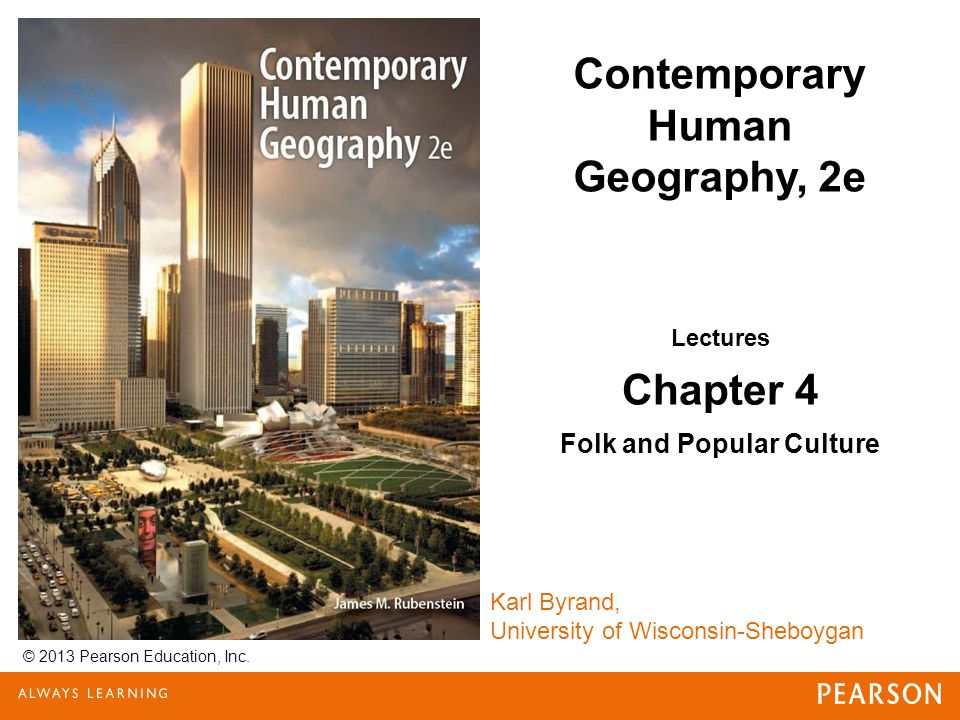 © 2013 Pearson Education, Inc. Karl Byrand, University of Wisconsin-Sheboygan Contemporary Human Geography, 2e Lectures Chapter 4 Folk and Popular Cul