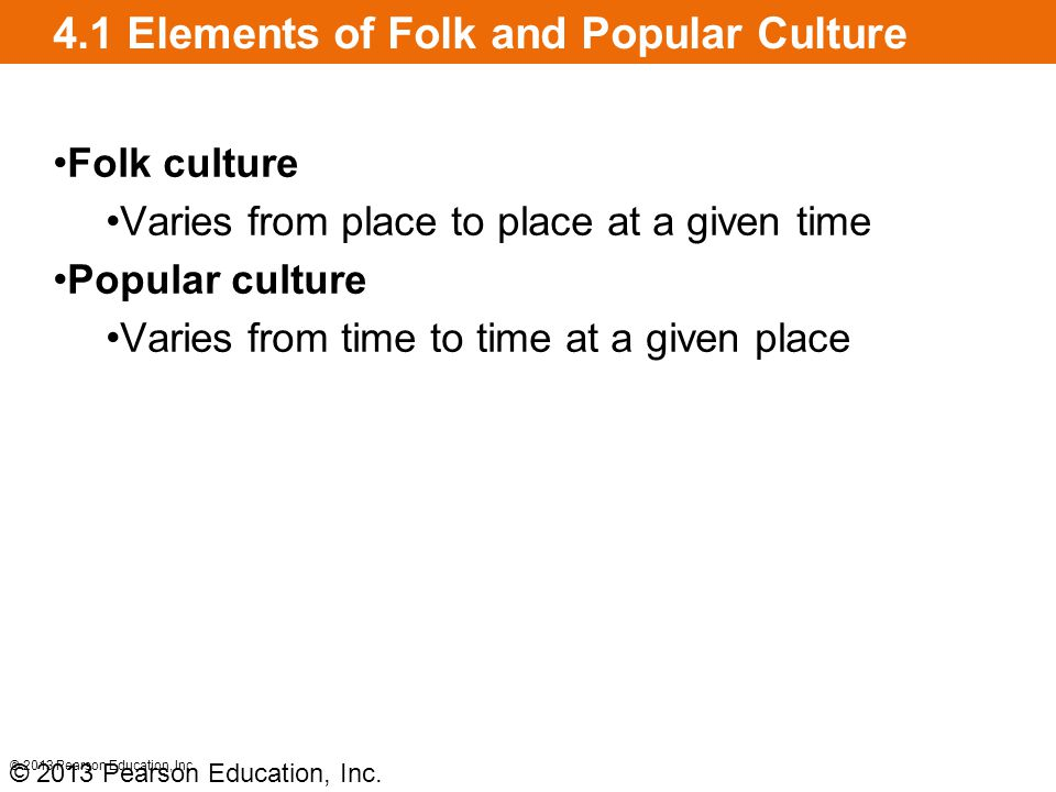 4.1 Elements of Folk and Popular Culture Folk culture Varies from place to place at a given time Popular culture Varies from time to time at a given p