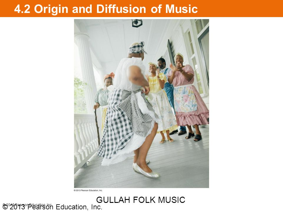 4.2 Origin and Diffusion of Music © 2013 Pearson Education, Inc. GULLAH FOLK MUSIC © 2013 Pearson Education, Inc.