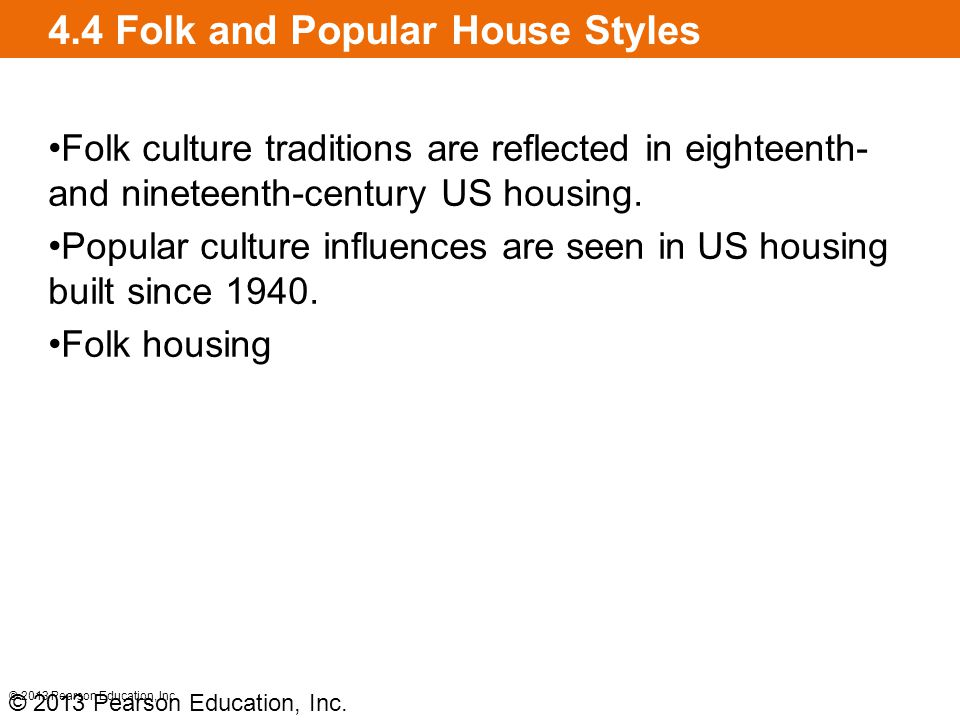 4.4 Folk and Popular House Styles Folk culture traditions are reflected in eighteenth- and nineteenth-century US housing. Popular culture influences a