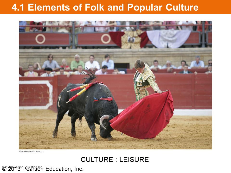 4.1 Elements of Folk and Popular Culture © 2013 Pearson Education, Inc. CULTURE : LEISURE © 2013 Pearson Education, Inc.