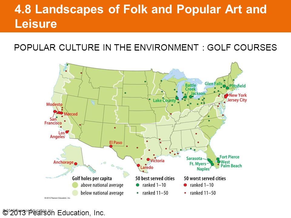 4.8 Landscapes of Folk and Popular Art and Leisure © 2013 Pearson Education, Inc. POPULAR CULTURE IN THE ENVIRONMENT : GOLF COURSES © 2013 Pearson Edu