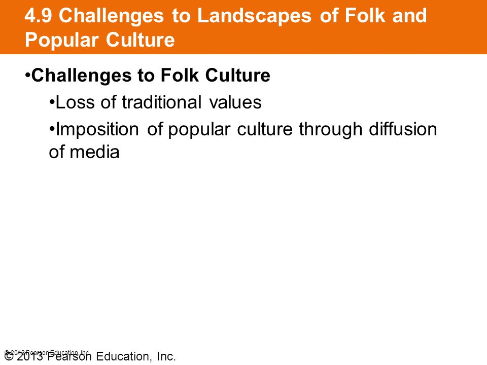 4.9 Challenges to Landscapes of Folk and Popular Culture Challenges to Folk Culture Loss of traditional values Imposition of popular culture through d