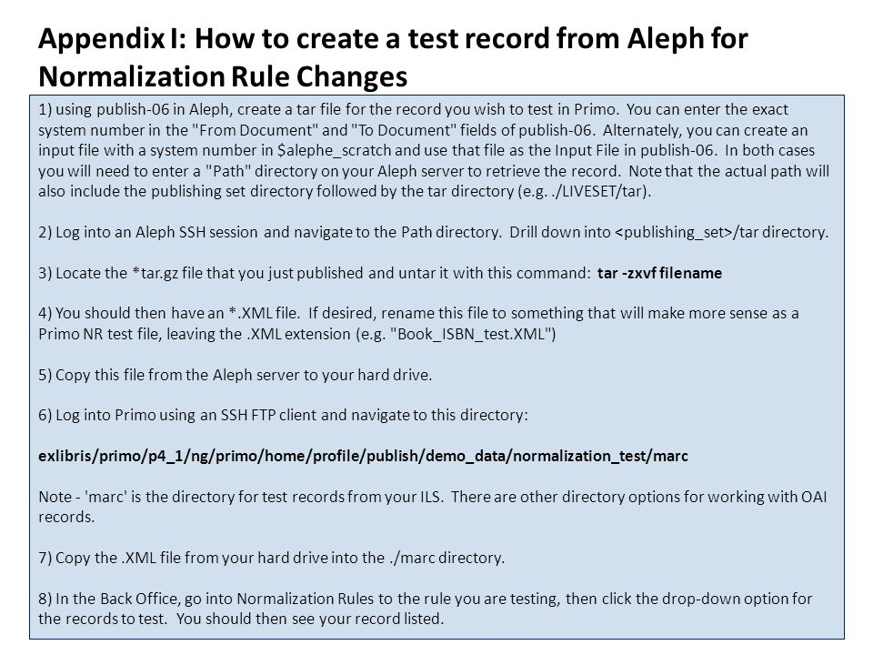 Appendix I: How to create a test record from Aleph for Normalization Rule Changes 1) using publish-06 in Aleph, create a tar file for the record you wish to test in Primo.