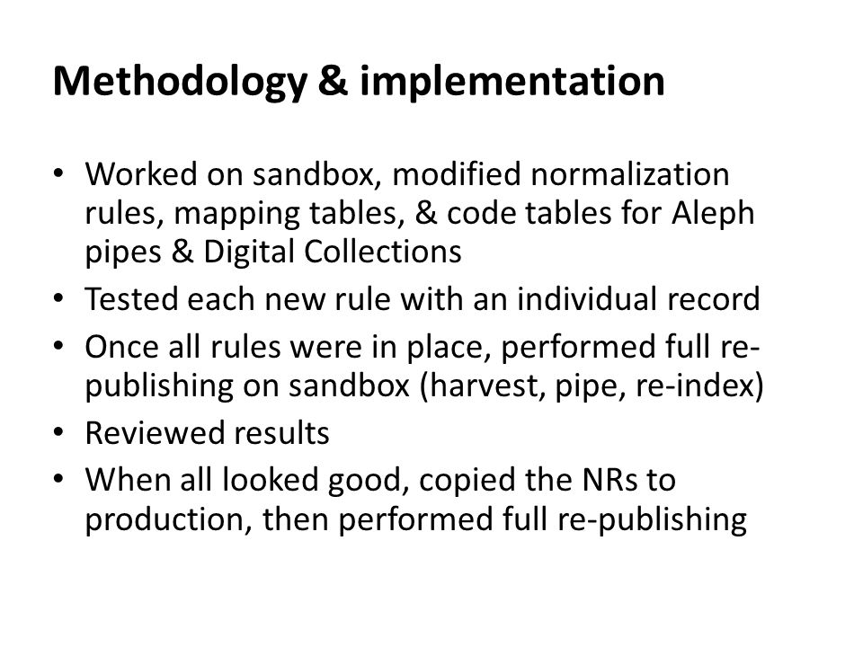 Methodology & implementation Worked on sandbox, modified normalization rules, mapping tables, & code tables for Aleph pipes & Digital Collections Tested each new rule with an individual record Once all rules were in place, performed full re- publishing on sandbox (harvest, pipe, re-index) Reviewed results When all looked good, copied the NRs to production, then performed full re-publishing