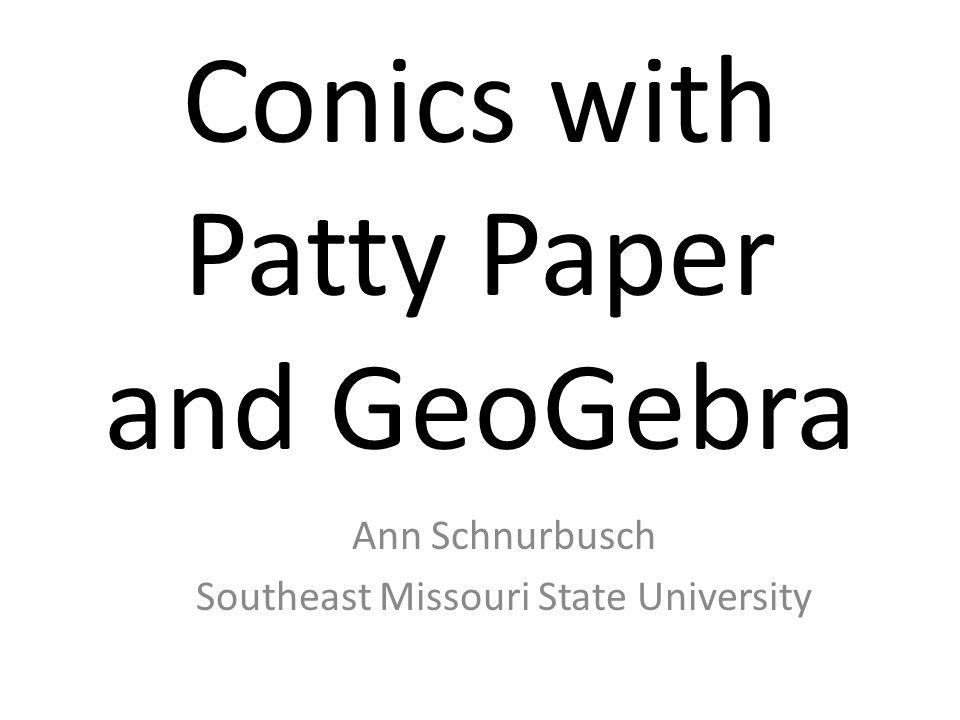 Conics with Patty Paper and GeoGebra Ann Schnurbusch Southeast Missouri State University