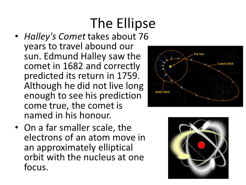 The Ellipse Halley's Comet takes about 76 years to travel abound our sun. Edmund Halley saw the comet in 1682 and correctly predicted its return in 17
