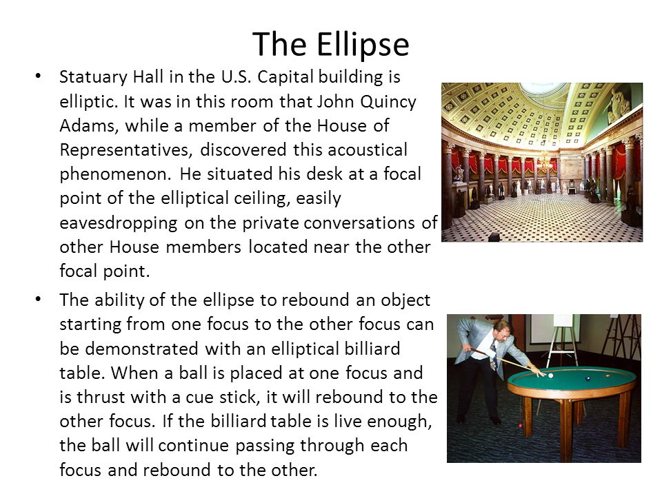 The Ellipse Statuary Hall in the U.S. Capital building is elliptic. It was in this room that John Quincy Adams, while a member of the House of Represe