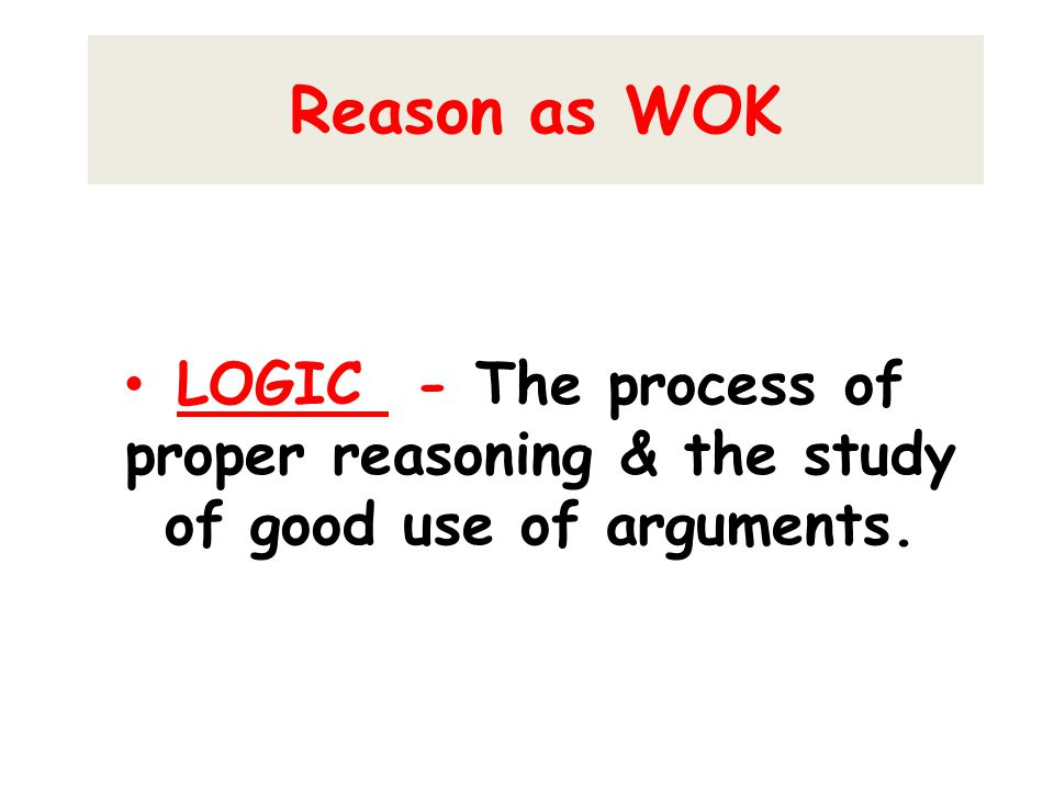 Reason as WOK LOGIC - The process of proper reasoning & the study of good use of arguments.